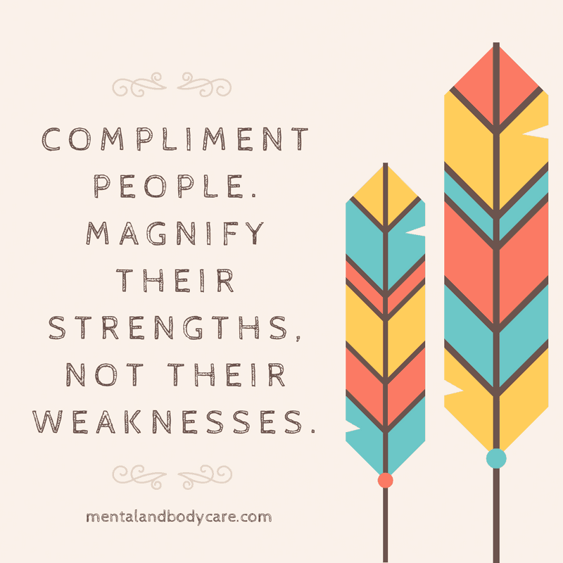 Compliment People. Magnify their strengths, not their weaknesses - give a compliment